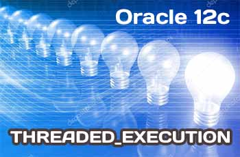 THREADED_EXECUTION в Oracle 12c