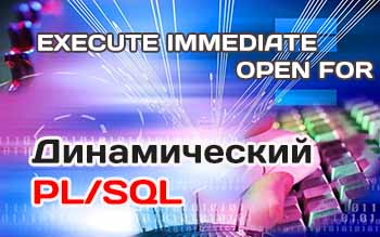команды PL/SQL, EXECUTE IMMEDIATE, OPEN FOR в PL/SQL