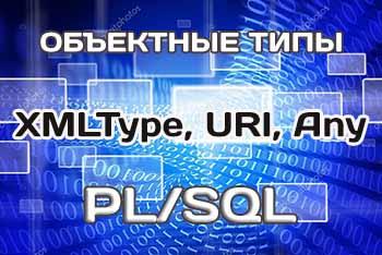Предопределенные объектные типы PL/SQL: XMLType, URI, Any